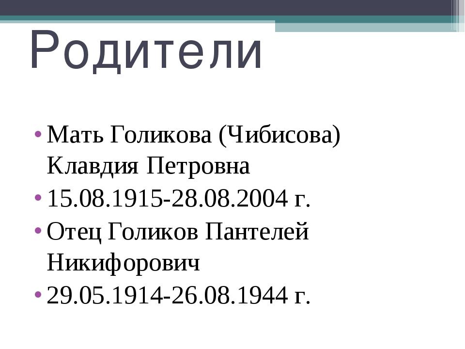 Родители Мать Голикова (Чибисова) Клавдия Петровна 15.08.1915-28.08.2004 г. О...