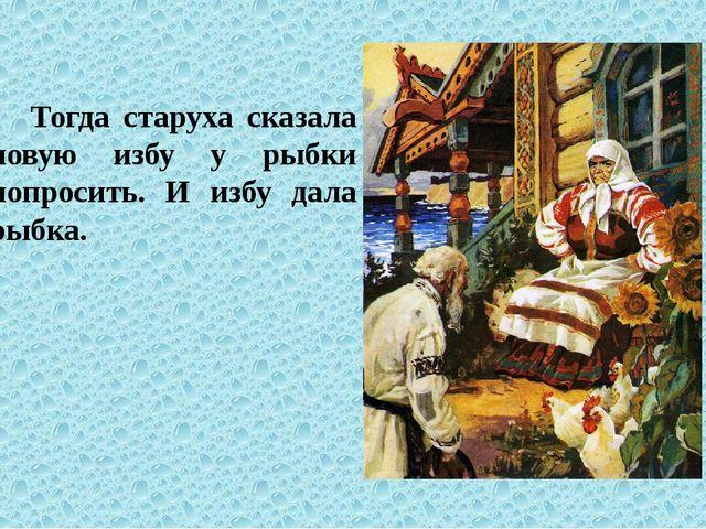 Тогда старуха сказала новую избу у рыбки попросить. И избу дала рыбка.