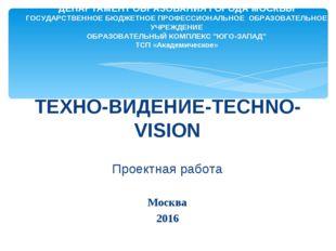ТЕХНО-ВИДЕНИЕ-TECHNO-VISION Проектная работа Москва 2016 ДЕПАРТАМЕНТ ОБРАЗОВ