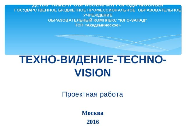 ТЕХНО-ВИДЕНИЕ-TECHNO-VISION Проектная работа Москва 2016 ДЕПАРТАМЕНТ ОБРАЗОВ...