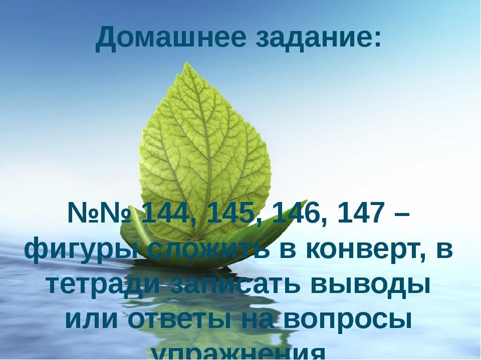 Домашнее задание: №№ 144, 145, 146, 147 – фигуры сложить в конверт, в тетради...