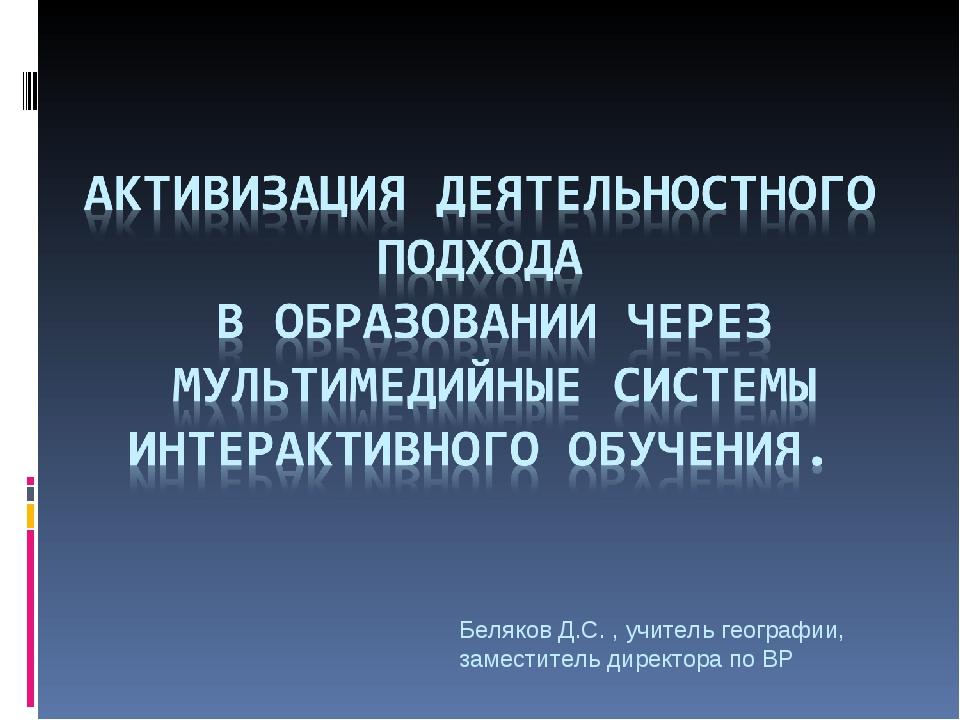 Беляков Д.С. , учитель географии, заместитель директора по ВР