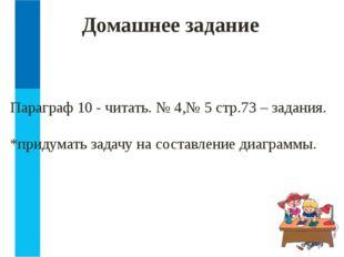 Домашнее задание Параграф 10 - читать. № 4,№ 5 стр.73 – задания. *придумать з