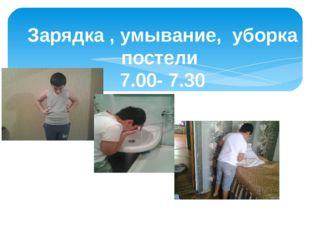 Зарядка , умывание, уборка постели 7.00- 7.30