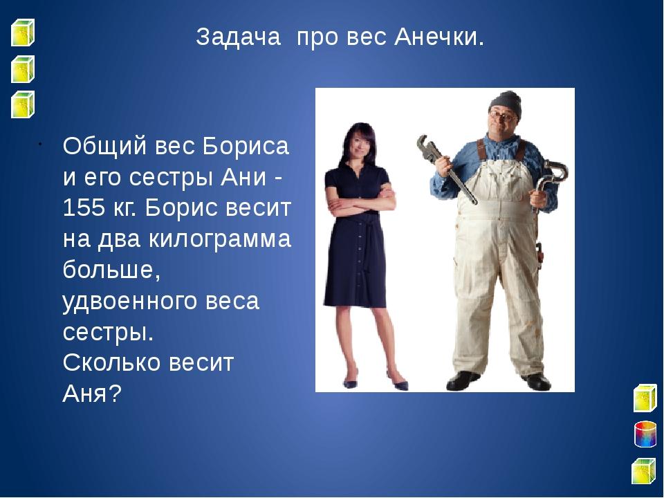 Задача про вес Анечки. Общий вес Бориса и его сестры Ани - 155 кг. Борис веси...