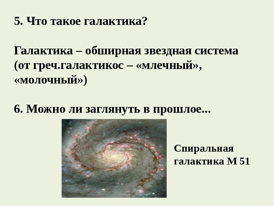 5. Что такое галактика? Галактика – обширная звездная система (от греч.галакт...