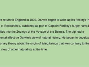 Upon his return to England in 1836, Darwin began to write up his findings in