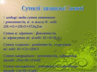 Қыздырғанда сутек оттекпен әрекеттесіп, көп жылу бөледі: 2H2+O2=2H2O+572кДж С