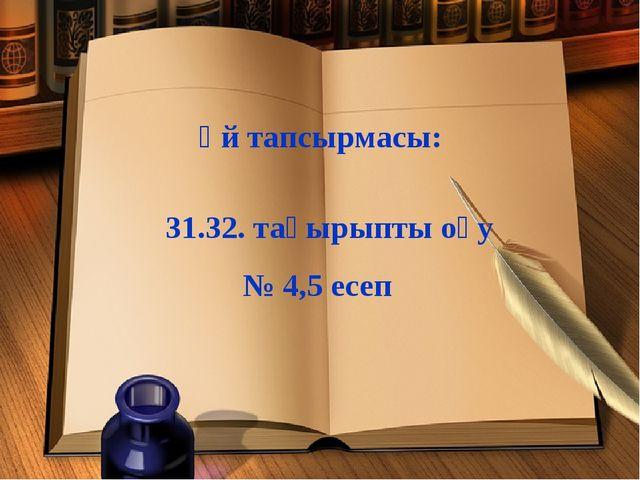 Үй тапсырмасы: 31.32. тақырыпты оқу № 4,5 есеп