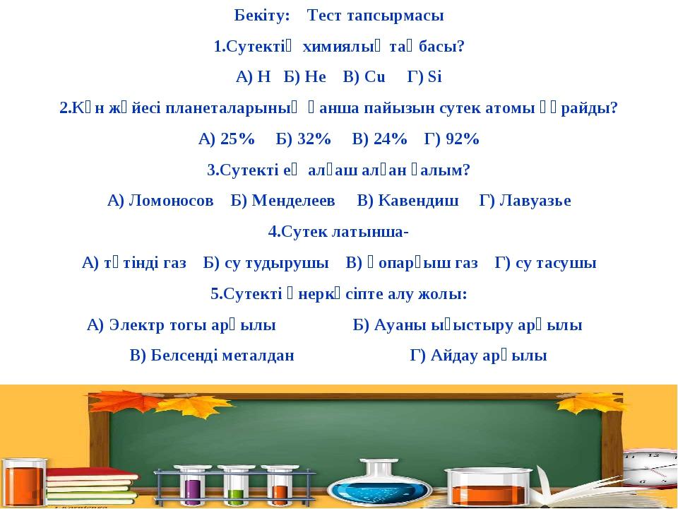Бекіту: Тест тапсырмасы 1.Сутектің химиялық таңбасы? А) H Б) He В) Cu Г) Si 2...