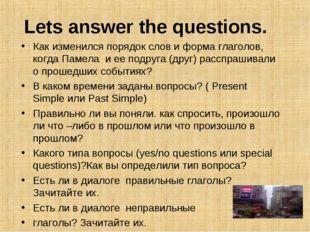 Lets answer the questions. Как изменился порядок слов и форма глаголов, когда