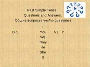 Past Simple Tense. Questions and Answers. Общие вопросы( yes/no questions) I