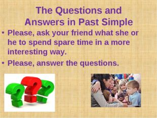 The Questions and Answers in Past Simple Please, ask your friend what she or