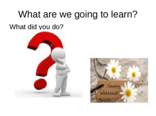 What are we going to learn? What did you do?