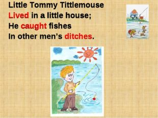 Little Tommy Tittlemouse Lived in a little house; He caught fishes In other m