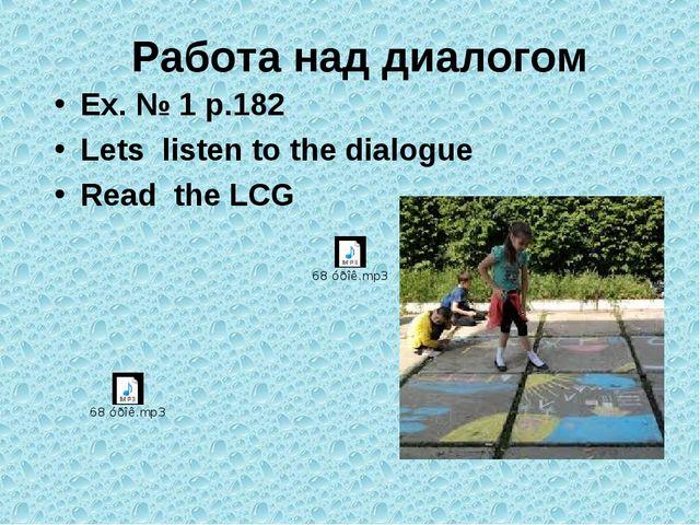 Работа над диалогом Ex. № 1 p.182 Lets listen to the dialogue Read the LCG