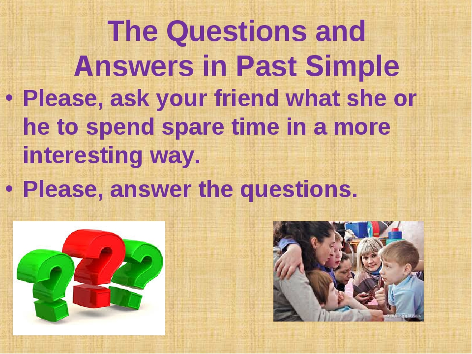 The Questions and Answers in Past Simple Please, ask your friend what she or...
