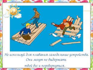 Не используй для плавания самодельные устройства. Они могут не выдержать тво
