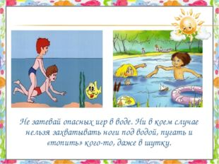 Не затевай опасных игр в воде. Ни в коем случае нельзя захватывать ноги под