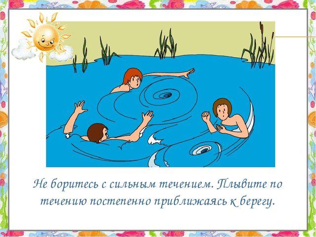 Не боритесь с сильным течением. Плывите по течению постепенно приближаясь к...