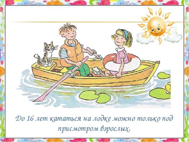 До 16 лет кататься на лодке можно только под присмотром взрослых.