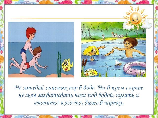 Не затевай опасных игр в воде. Ни в коем случае нельзя захватывать ноги под...