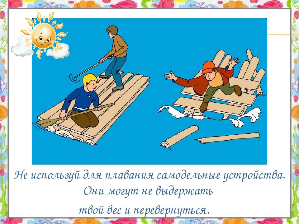 Не используй для плавания самодельные устройства. Они могут не выдержать тво...