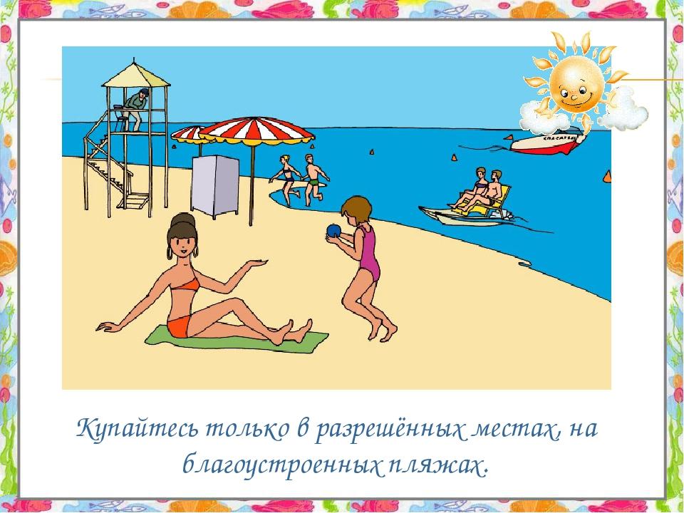 Купайтесь только в разрешённых местах, на благоустроенных пляжах.