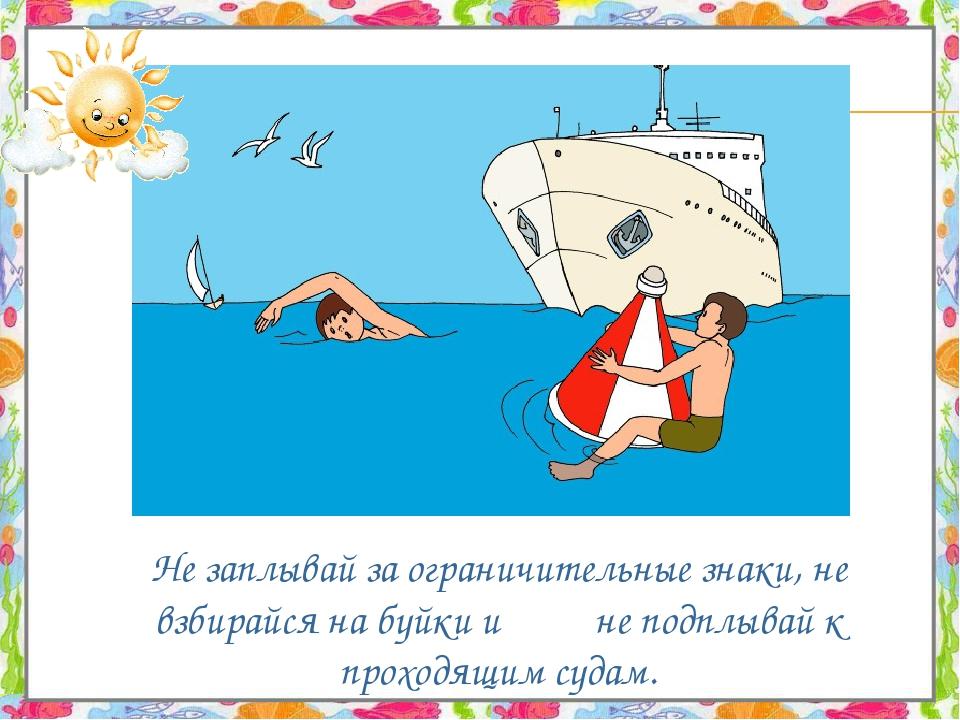 Не заплывай за ограничительные знаки, не взбирайся на буйки и не подплывай к...