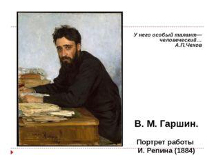 В. М. Гаршин. Портрет работы И. Репина (1884) У него особый талант—человечес