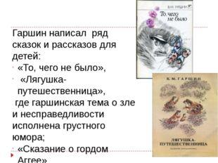 Гаршин написал ряд сказок и рассказов для детей: «То, чего не было», «Лягушка