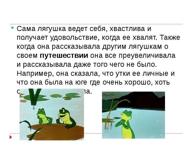 Сама лягушка ведет себя, хвастлива и получает удовольствие, когда ее хвалят....