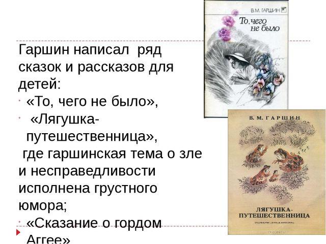 Гаршин написал ряд сказок и рассказов для детей: «То, чего не было», «Лягушка...