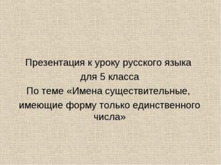 Презентация к уроку русского языка для 5 класса По теме «Имена существительны