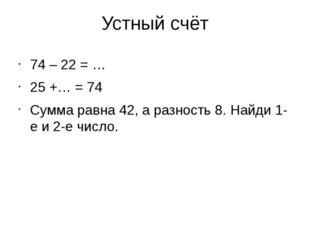 Устный счёт 74 – 22 = … 25 +… = 74 Сумма равна 42, а разность 8. Найди 1-е и