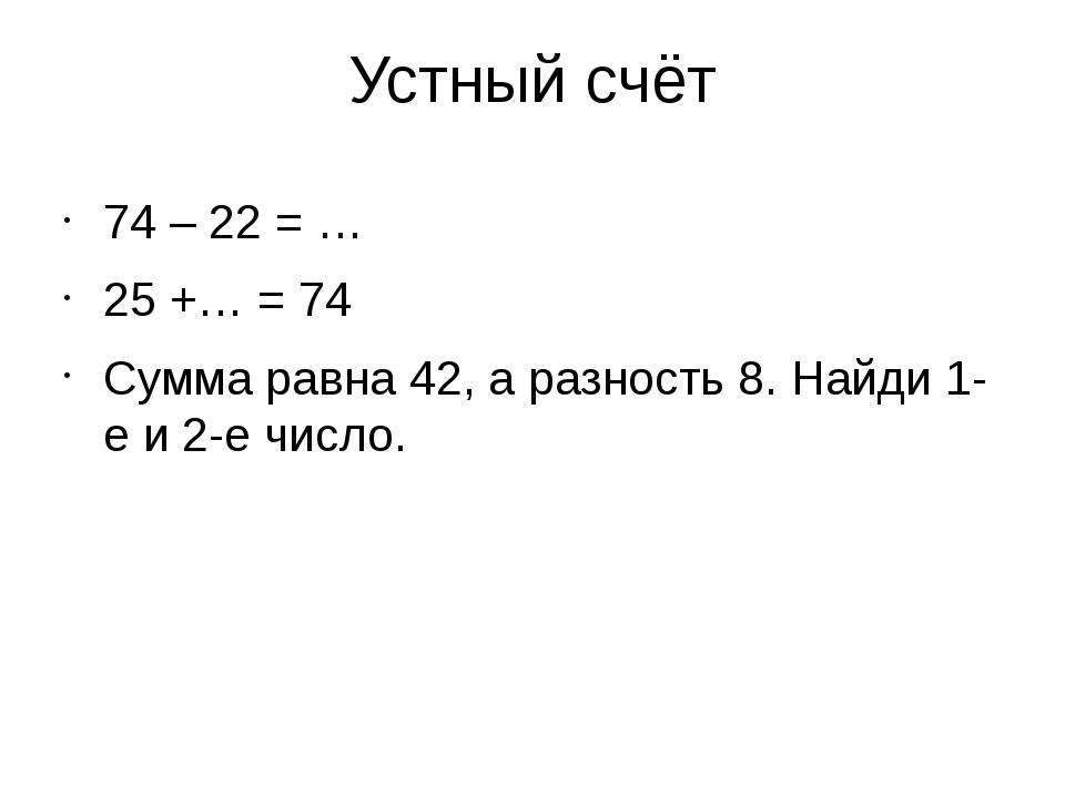 Устный счёт 74 – 22 = … 25 +… = 74 Сумма равна 42, а разность 8. Найди 1-е и...