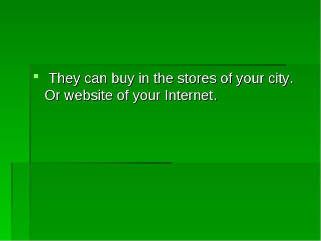 They can buy in the stores of your city. Or website of your Internet.