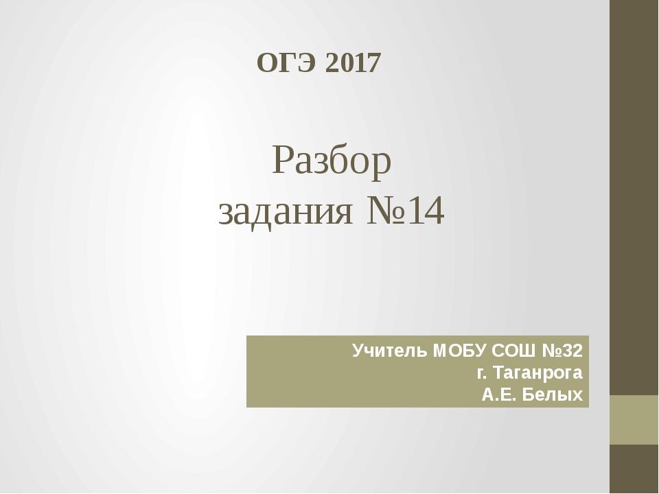 Разбор задания №14 ОГЭ 2017 Учитель МОБУ СОШ №32 г. Таганрога А.Е. Белых