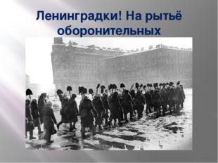 Ленинградки! На рытьё оборонительных сооружений!!!