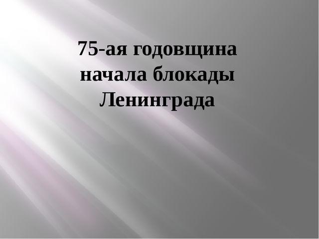 75-ая годовщина начала блокады Ленинграда