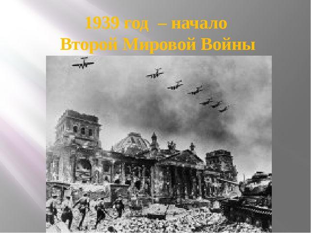 1939 год – начало Второй Мировой Войны