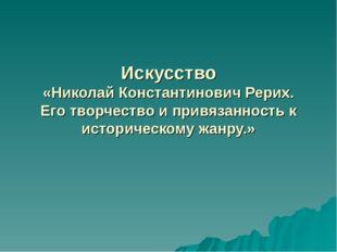 Искусство «Николай Константинович Рерих. Его творчество и привязанность к ист