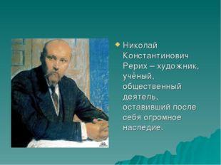 Николай Константинович Рерих – художник, учёный, общественный деятель, остави