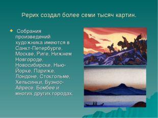 Рерих создал более семи тысяч картин. Собрания произведений художника имеются