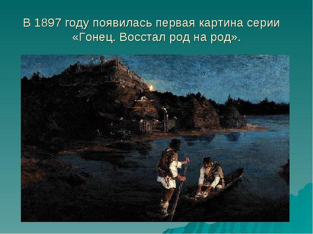 В 1897 году появилась первая картина серии «Гонец. Восстал род на род».