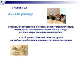 Статья 12 Ребёнок, в соответствии со своим возрастом и зрелостью, имеет право