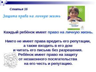 Статья 16 Каждый ребёнок имеет право на личную жизнь. Никто не имеет права вр
