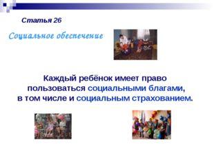 Статья 26 Каждый ребёнок имеет право пользоваться социальными благами, в том