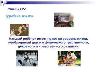 Статья 27 Уровень жизни Каждый ребёнок имеет право на уровень жизни, необходи