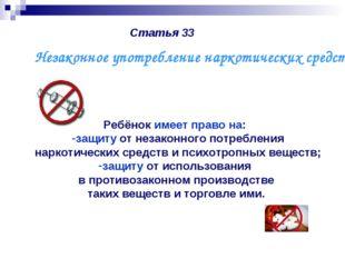 Статья 33 Ребёнок имеет право на: защиту от незаконного потребления наркотиче